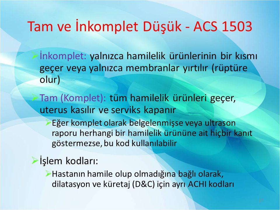 Tam ve İnkomplet Düşük - ACS 1503  İnkomplet: yalnızca hamilelik ürünlerinin bir kısmı geçer veya yalnızca membranlar yırtılır (rüptüre olur)  Tam (Komplet): tüm hamilelik ürünleri geçer, uterus kasılır ve serviks kapanır  Eğer komplet olarak belgelenmişse veya ultrason raporu herhangi bir hamilelik ürününe ait hiçbir kanıt göstermezse, bu kod kullanılabilir  İşlem kodları:  Hastanın hamile olup olmadığına bağlı olarak, dilatasyon ve küretaj (D&C) için ayrı ACHI kodları 27