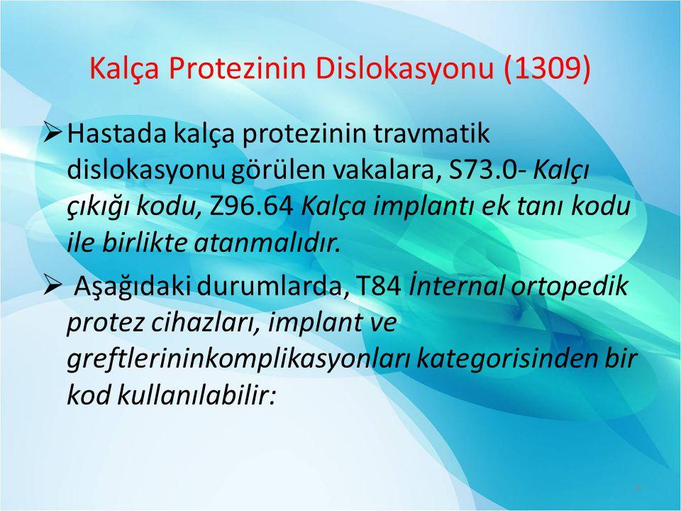 Kalça Protezinin Dislokasyonu (1309)  Hastada kalça protezinin travmatik dislokasyonu görülen vakalara, S73.0- Kalçı çıkığı kodu, Z96.64 Kalça implantı ek tanı kodu ile birlikte atanmalıdır.