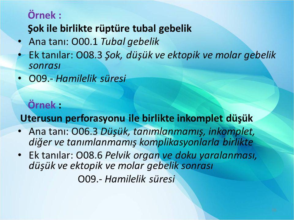 Örnek : Şok ile birlikte rüptüre tubal gebelik Ana tanı: O00.1 Tubal gebelik Ek tanılar: O08.3 Şok, düşük ve ektopik ve molar gebelik sonrası O09.- Hamilelik süresi Örnek : Uterusun perforasyonu ile birlikte inkomplet düşük Ana tanı: O06.3 Düşük, tanımlanmamış, inkomplet, diğer ve tanımlanmamış komplikasyonlarla birlikte Ek tanılar: O08.6 Pelvik organ ve doku yaralanması, düşük ve ektopik ve molar gebelik sonrası O09.- Hamilelik süresi 36