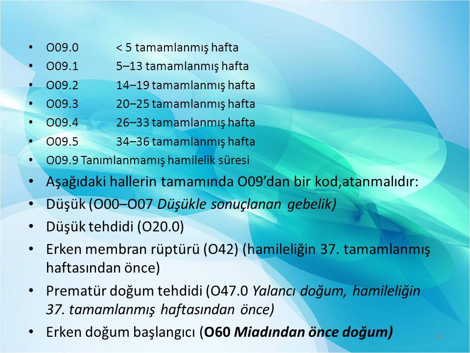 O09.0 < 5 tamamlanmış hafta O09.1 5–13 tamamlanmış hafta O09.2 14–19 tamamlanmış hafta O09.3 20–25 tamamlanmış hafta O09.4 26–33 tamamlanmış hafta O09.5 34–36 tamamlanmış hafta O09.9 Tanımlanmamış hamilelik süresi Aşağıdaki hallerin tamamında O09'dan bir kod,atanmalıdır: Düşük (O00–O07 Düşükle sonuçlanan gebelik) Düşük tehdidi (O20.0) Erken membran rüptürü (O42) (hamileliğin 37.