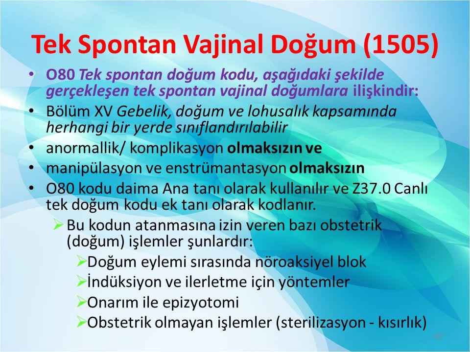 Tek Spontan Vajinal Doğum (1505) O80 Tek spontan doğum kodu, aşağıdaki şekilde gerçekleşen tek spontan vajinal doğumlara ilişkindir: Bölüm XV Gebelik, doğum ve lohusalık kapsamında herhangi bir yerde sınıflandırılabilir anormallik/ komplikasyon olmaksızın ve manipülasyon ve enstrümantasyon olmaksızın O80 kodu daima Ana tanı olarak kullanılır ve Z37.0 Canlı tek doğum kodu ek tanı olarak kodlanır.