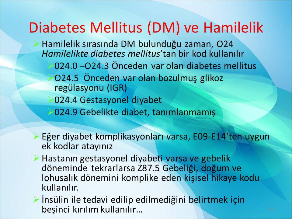 Diabetes Mellitus (DM) ve Hamilelik  Hamilelik sırasında DM bulunduğu zaman, O24 Hamilelikte diabetes mellitus'tan bir kod kullanılır  024.0 –O24.3 Önceden var olan diabetes mellitus  O24.5 Önceden var olan bozulmuş glikoz regülasyonu (IGR)  024.4 Gestasyonel diyabet  024.9 Gebelikte diabet, tanımlanmamış  Eğer diyabet komplikasyonları varsa, E09-E14'ten uygun ek kodlar atayınız  Hastanın gestasyonel diyabeti varsa ve gebelik döneminde tekrarlarsa Z87.5 Gebeliği, doğum ve lohusalık dönemini komplike eden kişisel hikaye kodu kullanılır.