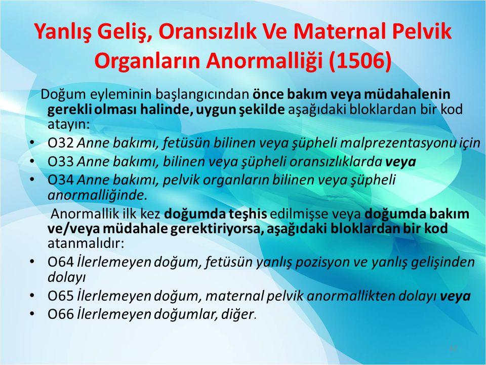 Yanlış Geliş, Oransızlık Ve Maternal Pelvik Organların Anormalliği (1506) Doğum eyleminin başlangıcından önce bakım veya müdahalenin gerekli olması halinde, uygun şekilde aşağıdaki bloklardan bir kod atayın: O32 Anne bakımı, fetüsün bilinen veya şüpheli malprezentasyonu için O33 Anne bakımı, bilinen veya şüpheli oransızlıklarda veya O34 Anne bakımı, pelvik organların bilinen veya şüpheli anormalliğinde.