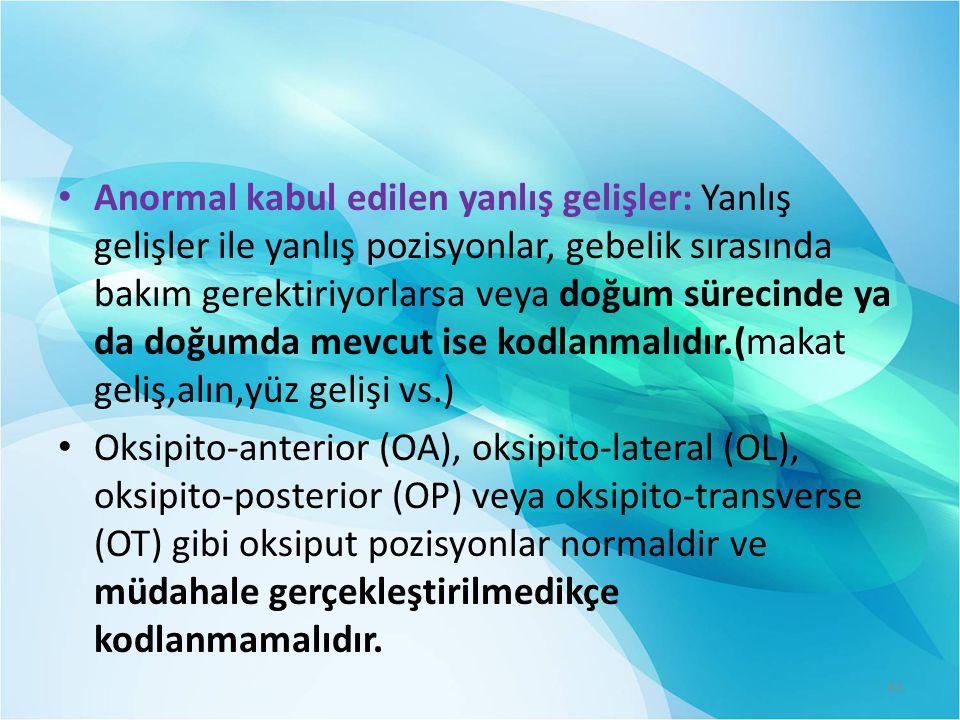 Anormal kabul edilen yanlış gelişler: Yanlış gelişler ile yanlış pozisyonlar, gebelik sırasında bakım gerektiriyorlarsa veya doğum sürecinde ya da doğumda mevcut ise kodlanmalıdır.(makat geliş,alın,yüz gelişi vs.) Oksipito-anterior (OA), oksipito-lateral (OL), oksipito-posterior (OP) veya oksipito-transverse (OT) gibi oksiput pozisyonlar normaldir ve müdahale gerçekleştirilmedikçe kodlanmamalıdır.