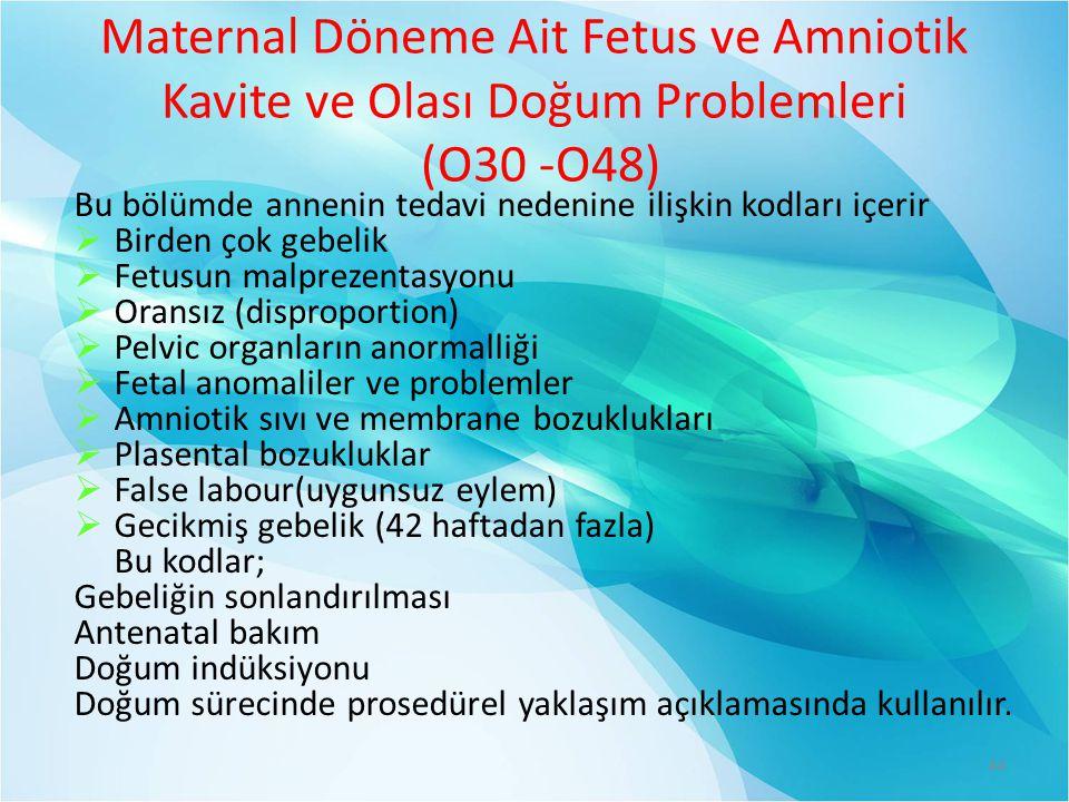 Maternal Döneme Ait Fetus ve Amniotik Kavite ve Olası Doğum Problemleri (O30 -O48) Bu bölümde annenin tedavi nedenine ilişkin kodları içerir  Birden çok gebelik  Fetusun malprezentasyonu  Oransız (disproportion)  Pelvic organların anormalliği  Fetal anomaliler ve problemler  Amniotik sıvı ve membrane bozuklukları  Plasental bozukluklar  False labour(uygunsuz eylem)  Gecikmiş gebelik (42 haftadan fazla) Bu kodlar; Gebeliğin sonlandırılması Antenatal bakım Doğum indüksiyonu Doğum sürecinde prosedürel yaklaşım açıklamasında kullanılır.