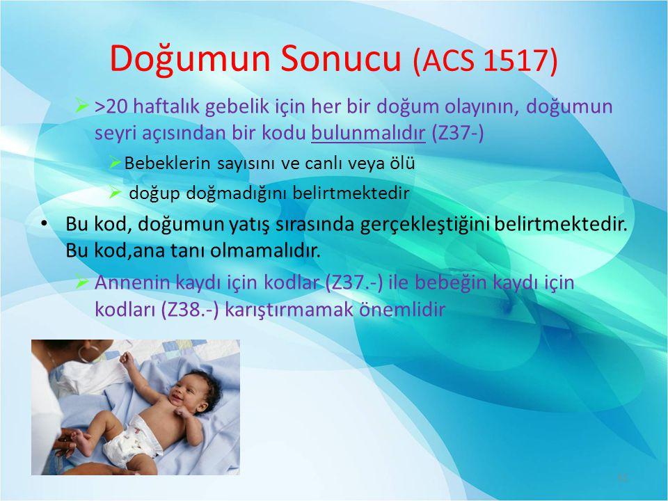 Doğumun Sonucu (ACS 1517)  >20 haftalık gebelik için her bir doğum olayının, doğumun seyri açısından bir kodu bulunmalıdır (Z37-)  Bebeklerin sayısını ve canlı veya ölü  doğup doğmadığını belirtmektedir Bu kod, doğumun yatış sırasında gerçekleştiğini belirtmektedir.