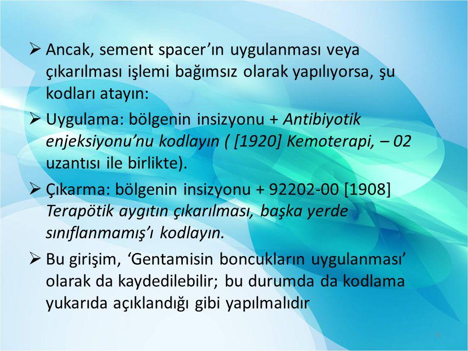  Ancak, sement spacer'ın uygulanması veya çıkarılması işlemi bağımsız olarak yapılıyorsa, şu kodları atayın:  Uygulama: bölgenin insizyonu + Antibiyotik enjeksiyonu'nu kodlayın ( [1920] Kemoterapi, – 02 uzantısı ile birlikte).