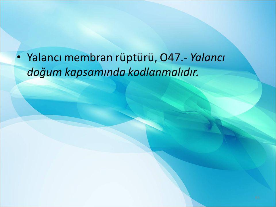 Yalancı membran rüptürü, O47.- Yalancı doğum kapsamında kodlanmalıdır. 65
