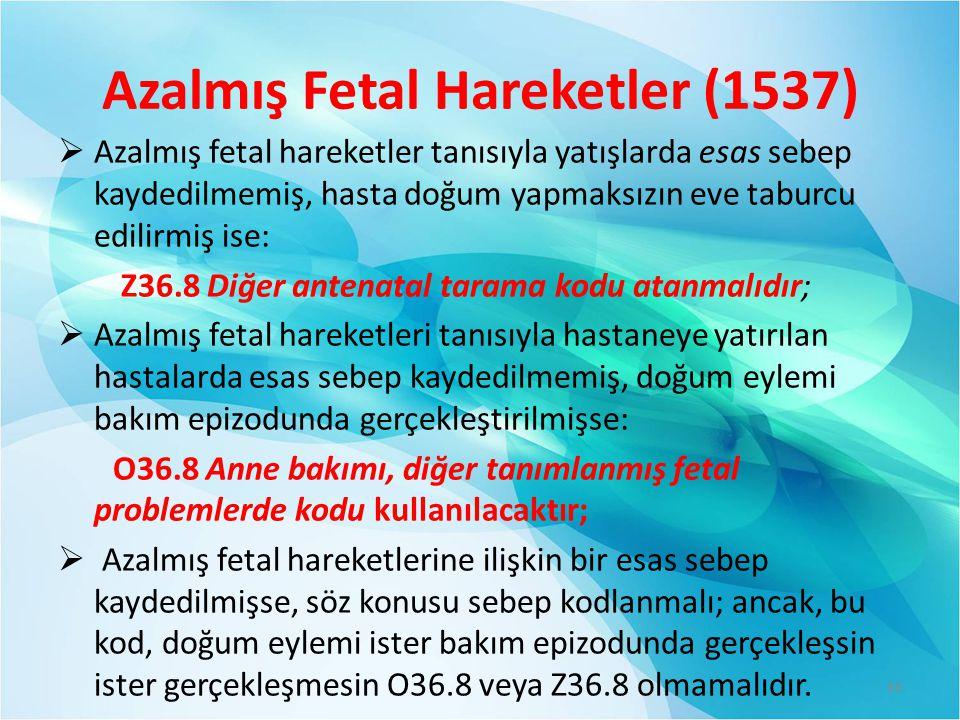 Azalmış Fetal Hareketler (1537)  Azalmış fetal hareketler tanısıyla yatışlarda esas sebep kaydedilmemiş, hasta doğum yapmaksızın eve taburcu edilirmiş ise: Z36.8 Diğer antenatal tarama kodu atanmalıdır;  Azalmış fetal hareketleri tanısıyla hastaneye yatırılan hastalarda esas sebep kaydedilmemiş, doğum eylemi bakım epizodunda gerçekleştirilmişse: O36.8 Anne bakımı, diğer tanımlanmış fetal problemlerde kodu kullanılacaktır;  Azalmış fetal hareketlerine ilişkin bir esas sebep kaydedilmişse, söz konusu sebep kodlanmalı; ancak, bu kod, doğum eylemi ister bakım epizodunda gerçekleşsin ister gerçekleşmesin O36.8 veya Z36.8 olmamalıdır.