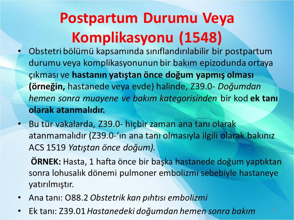 Postpartum Durumu Veya Komplikasyonu (1548) Obstetri bölümü kapsamında sınıflandırılabilir bir postpartum durumu veya komplikasyonunun bir bakım epizodunda ortaya çıkması ve hastanın yatıştan önce doğum yapmış olması (örneğin, hastanede veya evde) halinde, Z39.0- Doğumdan hemen sonra muayene ve bakım kategorisinden bir kod ek tanı olarak atanmalıdır.