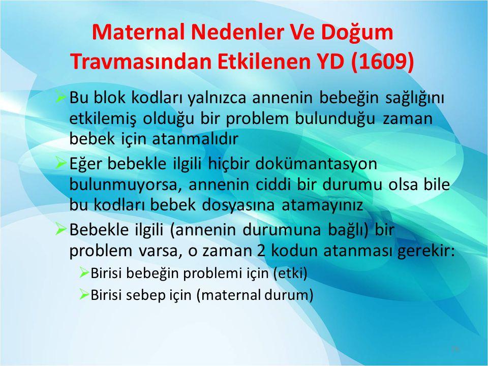Maternal Nedenler Ve Doğum Travmasından Etkilenen YD (1609)  Bu blok kodları yalnızca annenin bebeğin sağlığını etkilemiş olduğu bir problem bulunduğu zaman bebek için atanmalıdır  Eğer bebekle ilgili hiçbir dokümantasyon bulunmuyorsa, annenin ciddi bir durumu olsa bile bu kodları bebek dosyasına atamayınız  Bebekle ilgili (annenin durumuna bağlı) bir problem varsa, o zaman 2 kodun atanması gerekir:  Birisi bebeğin problemi için (etki)  Birisi sebep için (maternal durum) 79