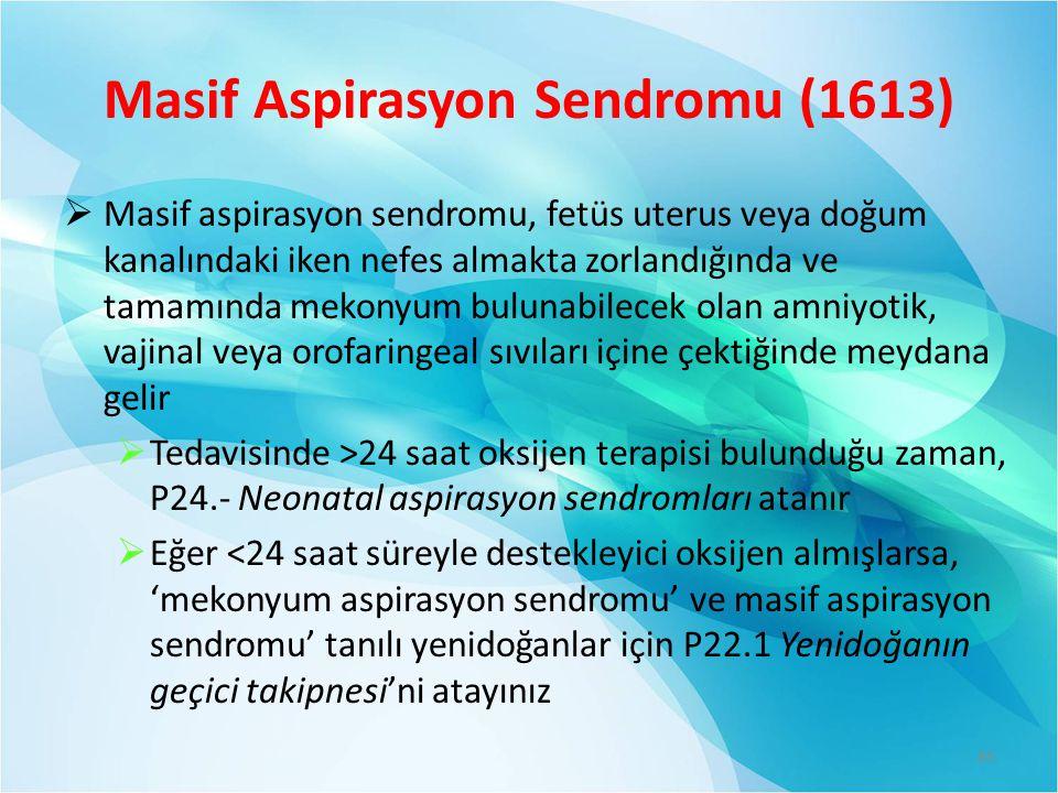 Masif Aspirasyon Sendromu (1613)  Masif aspirasyon sendromu, fetüs uterus veya doğum kanalındaki iken nefes almakta zorlandığında ve tamamında mekonyum bulunabilecek olan amniyotik, vajinal veya orofaringeal sıvıları içine çektiğinde meydana gelir  Tedavisinde >24 saat oksijen terapisi bulunduğu zaman, P24.- Neonatal aspirasyon sendromları atanır  Eğer <24 saat süreyle destekleyici oksijen almışlarsa, 'mekonyum aspirasyon sendromu' ve masif aspirasyon sendromu' tanılı yenidoğanlar için P22.1 Yenidoğanın geçici takipnesi'ni atayınız 85