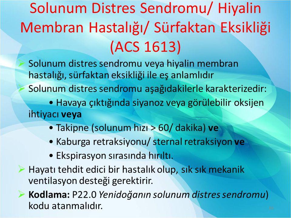 Solunum Distres Sendromu/ Hiyalin Membran Hastalığı/ Sürfaktan Eksikliği (ACS 1613)  Solunum distres sendromu veya hiyalin membran hastalığı, sürfaktan eksikliği ile eş anlamlıdır  Solunum distres sendromu aşağıdakilerle karakterizedir: Havaya çıktığında siyanoz veya görülebilir oksijen ihtiyacı veya Takipne (solunum hızı > 60/ dakika) ve Kaburga retraksiyonu/ sternal retraksiyon ve Ekspirasyon sırasında hırıltı.