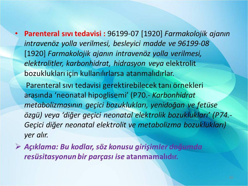 Parenteral sıvı tedavisi : 96199-07 [1920] Farmakolojik ajanın intravenöz yolla verilmesi, besleyici madde ve 96199-08 [1920] Farmakolojik ajanın intravenöz yolla verilmesi, elektrolitler, karbonhidrat, hidrasyon veya elektrolit bozuklukları için kullanılırlarsa atanmalıdırlar.