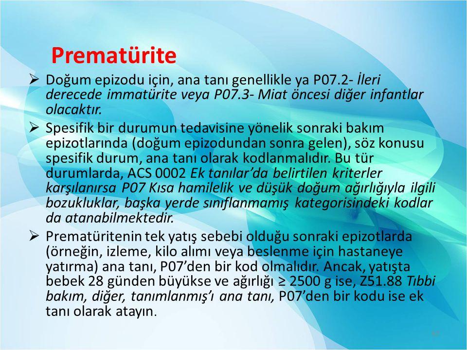 Prematürite  Doğum epizodu için, ana tanı genellikle ya P07.2- İleri derecede immatürite veya P07.3- Miat öncesi diğer infantlar olacaktır.