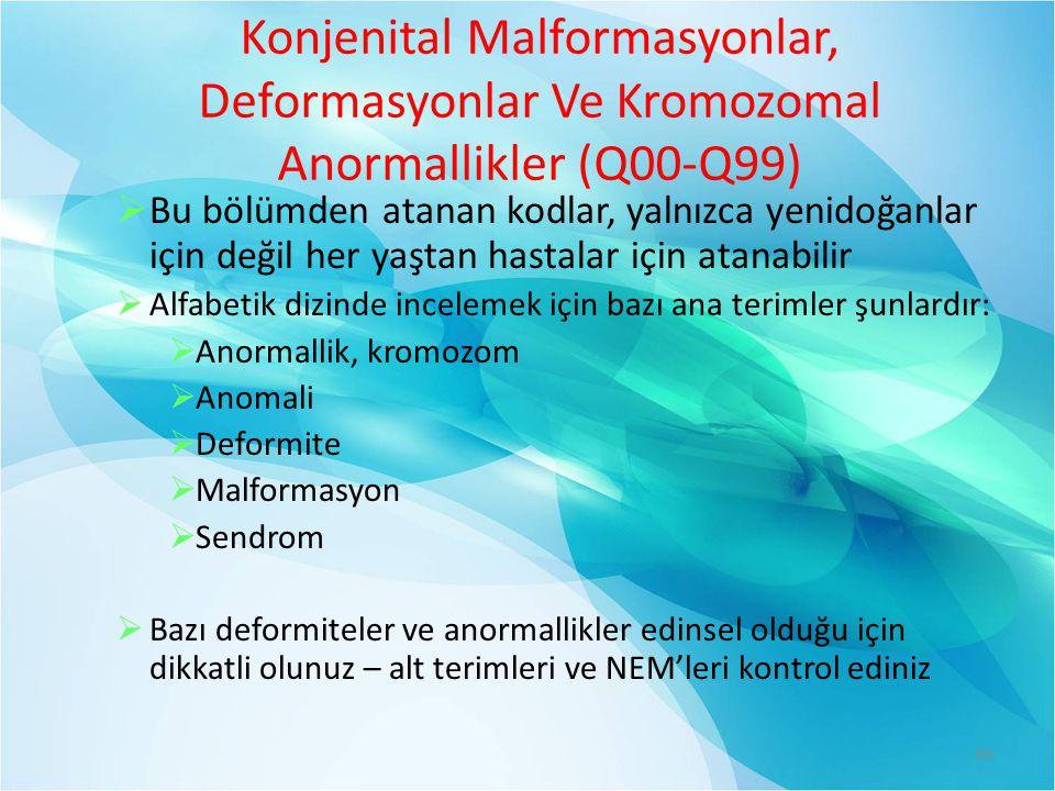Konjenital Malformasyonlar, Deformasyonlar Ve Kromozomal Anormallikler (Q00-Q99)  Bu bölümden atanan kodlar, yalnızca yenidoğanlar için değil her yaştan hastalar için atanabilir  Alfabetik dizinde incelemek için bazı ana terimler şunlardır:  Anormallik, kromozom  Anomali  Deformite  Malformasyon  Sendrom  Bazı deformiteler ve anormallikler edinsel olduğu için dikkatli olunuz – alt terimleri ve NEM'leri kontrol ediniz 99