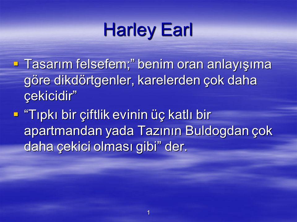 """1 Harley Earl  Tasarım felsefem;"""" benim oran anlayışıma göre dikdörtgenler, karelerden çok daha çekicidir""""  """"Tıpkı bir çiftlik evinin üç katlı bir a"""