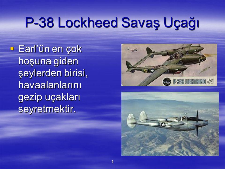 1 P-38 Lockheed Savaş Uçağı  Earl'ün en çok hoşuna giden şeylerden birisi, havaalanlarını gezip uçakları seyretmektir.
