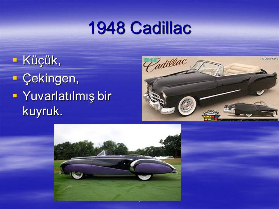 1 1948 Cadillac  Küçük,  Çekingen,  Yuvarlatılmış bir kuyruk.