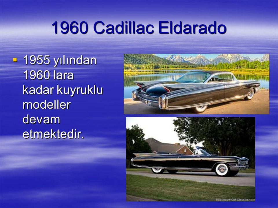 1 1960 Cadillac Eldarado  1955 yılından 1960 lara kadar kuyruklu modeller devam etmektedir.