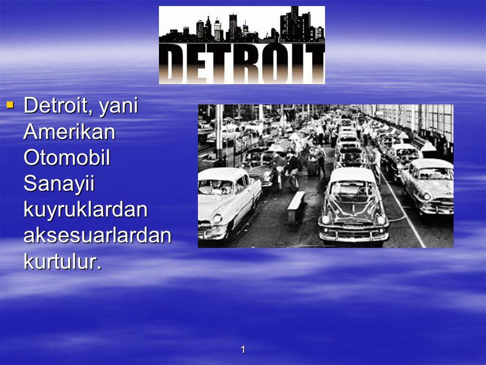 1  Detroit, yani Amerikan Otomobil Sanayii kuyruklardan aksesuarlardan kurtulur.