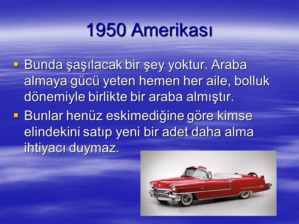 1 1950 Amerikası  Bunda şaşılacak bir şey yoktur. Araba almaya gücü yeten hemen her aile, bolluk dönemiyle birlikte bir araba almıştır.  Bunlar henü
