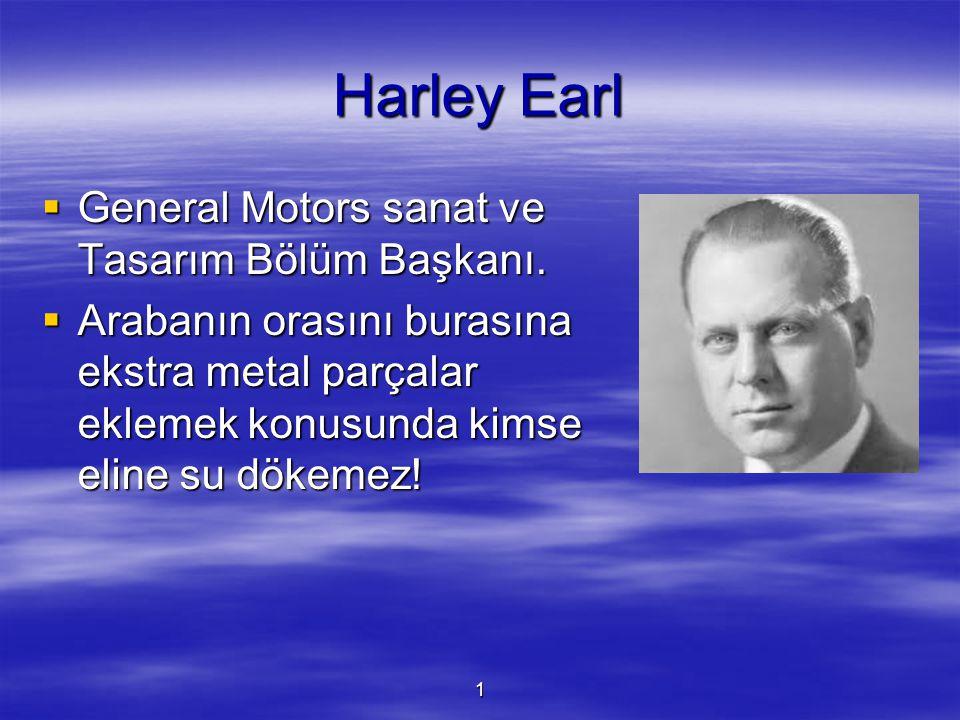 1 Harley Earl  General Motors sanat ve Tasarım Bölüm Başkanı.  Arabanın orasını burasına ekstra metal parçalar eklemek konusunda kimse eline su döke