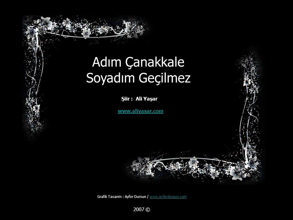 Adım Çanakkale Soyadım Geçilmez www.aliyasar.com Grafik Tasarım : Ayfer Dursun / www.ayferdursun.comwww.ayferdursun.com 2007 © Şiir : Ali Yaşar