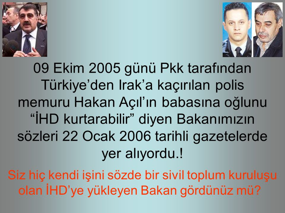 09 Ekim 2005 günü Pkk tarafından Türkiye'den Irak'a kaçırılan polis memuru Hakan Açıl'ın babasına oğlunu İHD kurtarabilir diyen Bakanımızın sözleri 22 Ocak 2006 tarihli gazetelerde yer alıyordu..