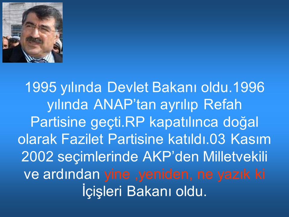 1995 yılında Devlet Bakanı oldu.1996 yılında ANAP'tan ayrılıp Refah Partisine geçti.RP kapatılınca doğal olarak Fazilet Partisine katıldı.03 Kasım 2002 seçimlerinde AKP'den Milletvekili ve ardından yine,yeniden, ne yazık ki İçişleri Bakanı oldu.