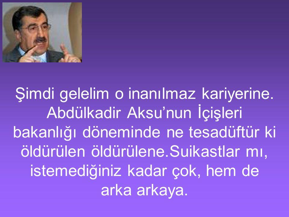 Şimdi gelelim o inanılmaz kariyerine. Abdülkadir Aksu'nun İçişleri bakanlığı döneminde ne tesadüftür ki öldürülen öldürülene.Suikastlar mı, istemediği