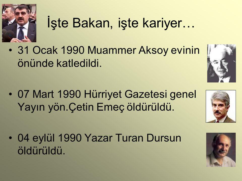 İşte Bakan, işte kariyer… 31 Ocak 1990 Muammer Aksoy evinin önünde katledildi. 07 Mart 1990 Hürriyet Gazetesi genel Yayın yön.Çetin Emeç öldürüldü. 04