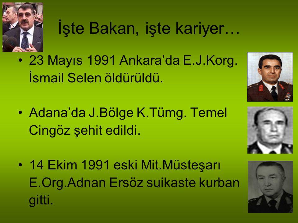 İşte Bakan, işte kariyer… 23 Mayıs 1991 Ankara'da E.J.Korg. İsmail Selen öldürüldü. Adana'da J.Bölge K.Tümg. Temel Cingöz şehit edildi. 14 Ekim 1991 e