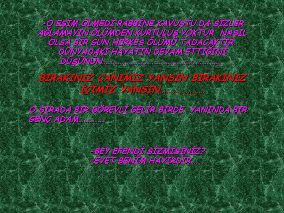 -O EŞİM ÖLMEDİ RABBİNE KAVUŞTU DA SİZLER AĞLAMAYIN ÖLÜMDEN KURTULUŞ YOKTUR.
