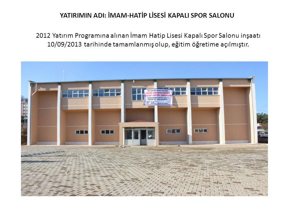 YATIRIMIN ADI: İMAM-HATİP LİSESİ KAPALI SPOR SALONU 2012 Yatırım Programına alınan İmam Hatip Lisesi Kapalı Spor Salonu inşaatı 10/09/2013 tarihinde t