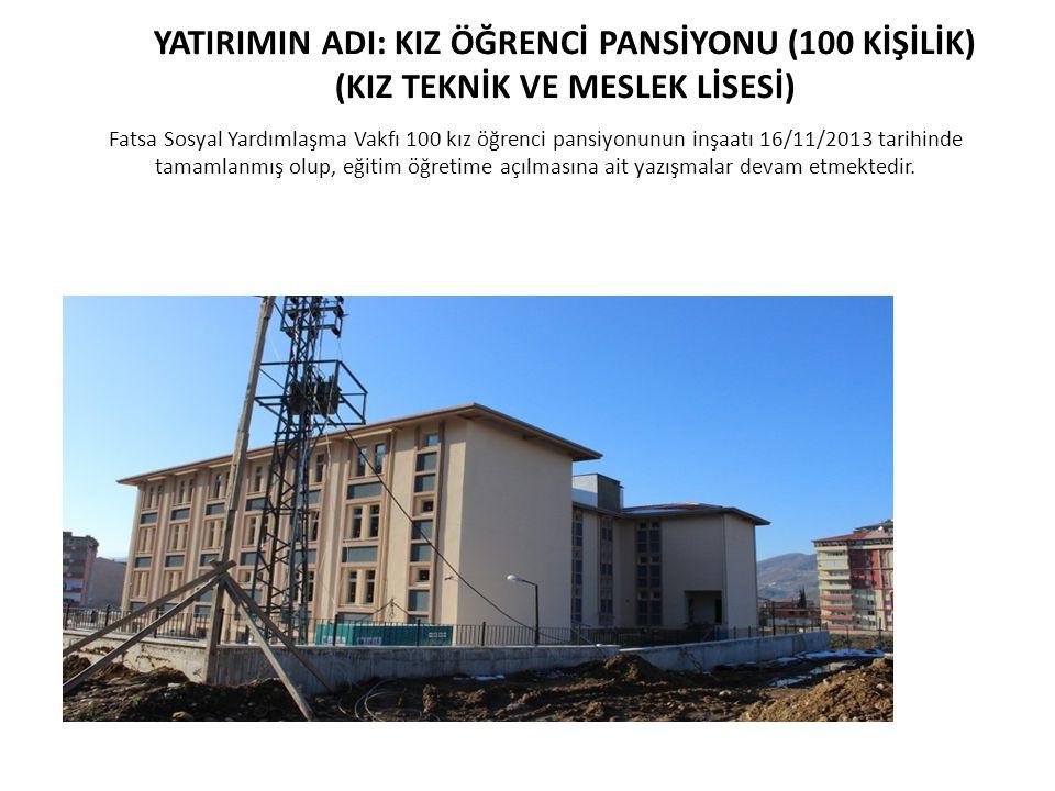 Fatsa Sosyal Yardımlaşma Vakfı 100 kız öğrenci pansiyonunun inşaatı 16/11/2013 tarihinde tamamlanmış olup, eğitim öğretime açılmasına ait yazışmalar d