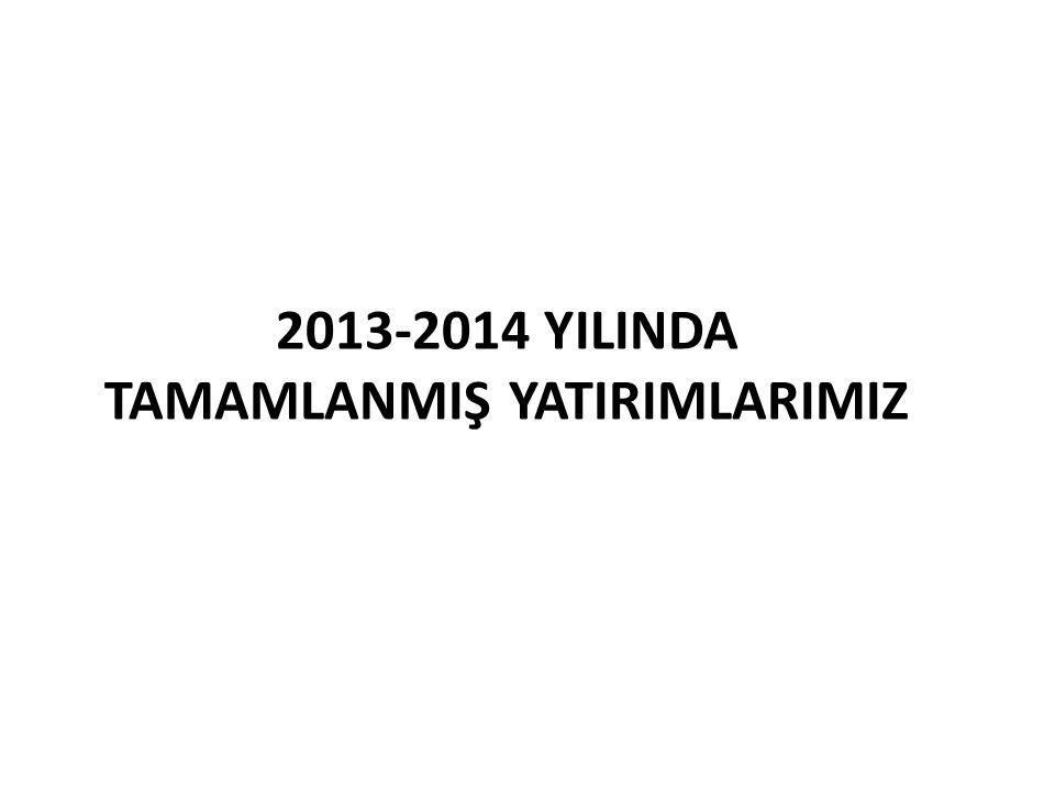 2013-2014 YILINDA TAMAMLANMIŞ YATIRIMLARIMIZ
