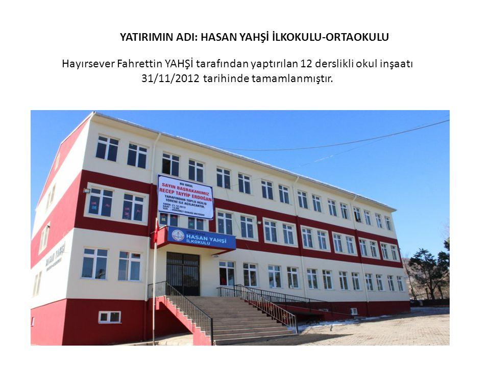 YATIRIMIN ADI: HASAN YAHŞİ İLKOKULU-ORTAOKULU Hayırsever Fahrettin YAHŞİ tarafından yaptırılan 12 derslikli okul inşaatı 31/11/2012 tarihinde tamamlan