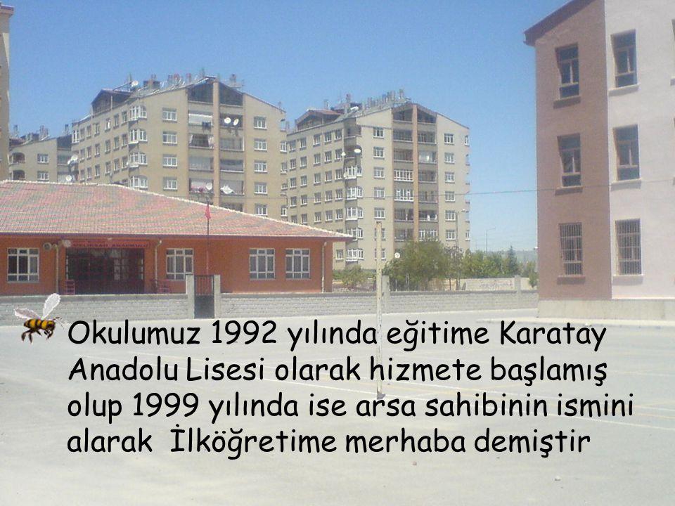Okulumuz 1992 yılında eğitime Karatay Anadolu Lisesi olarak hizmete başlamış olup 1999 yılında ise arsa sahibinin ismini alarak İlköğretime merhaba de