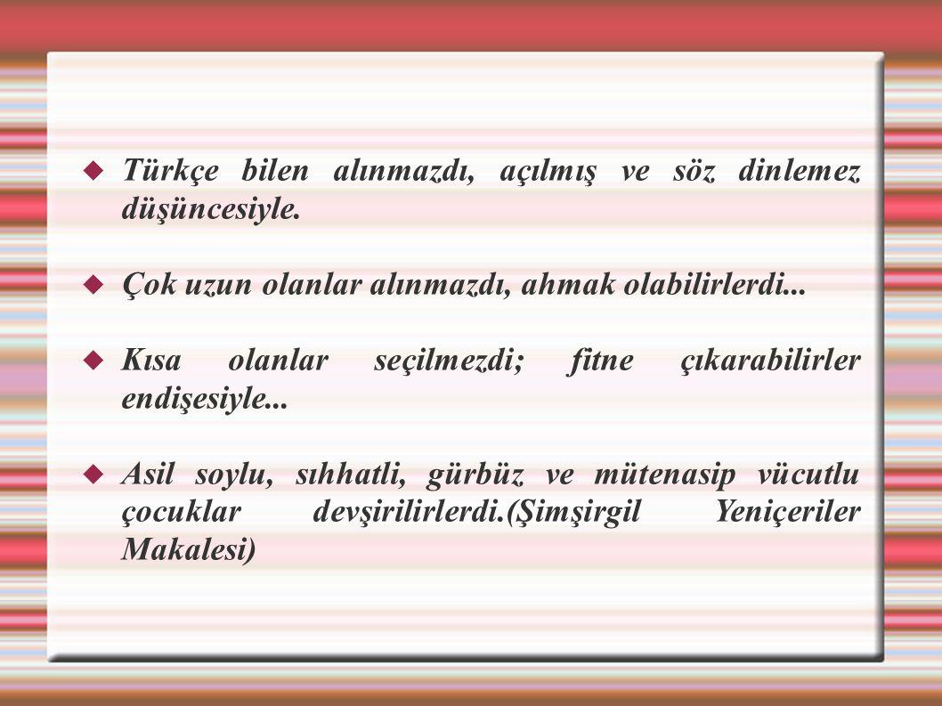  Türkçe bilen alınmazdı, açılmış ve söz dinlemez düşüncesiyle.  Çok uzun olanlar alınmazdı, ahmak olabilirlerdi...  Kısa olanlar seçilmezdi; fitne