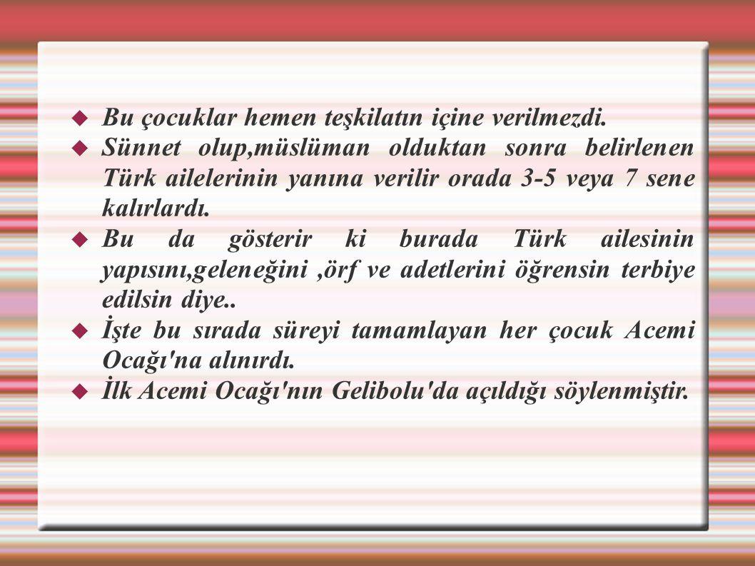  Bu çocuklar hemen teşkilatın içine verilmezdi.  Sünnet olup,müslüman olduktan sonra belirlenen Türk ailelerinin yanına verilir orada 3-5 veya 7 sen