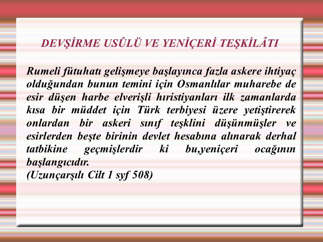 DEVŞİRME USÛLÜ VE YENİÇERİ TEŞKİLÂTI Rumeli fütuhatı gelişmeye başlayınca fazla askere ihtiyaç olduğundan bunun temini için Osmanlılar muharebe de esi