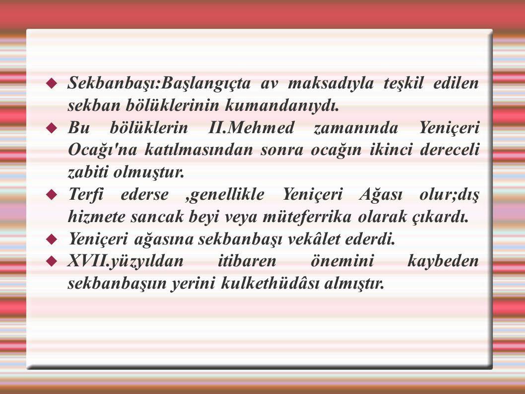  Sekbanbaşı:Başlangıçta av maksadıyla teşkil edilen sekban bölüklerinin kumandanıydı.  Bu bölüklerin II.Mehmed zamanında Yeniçeri Ocağı'na katılması