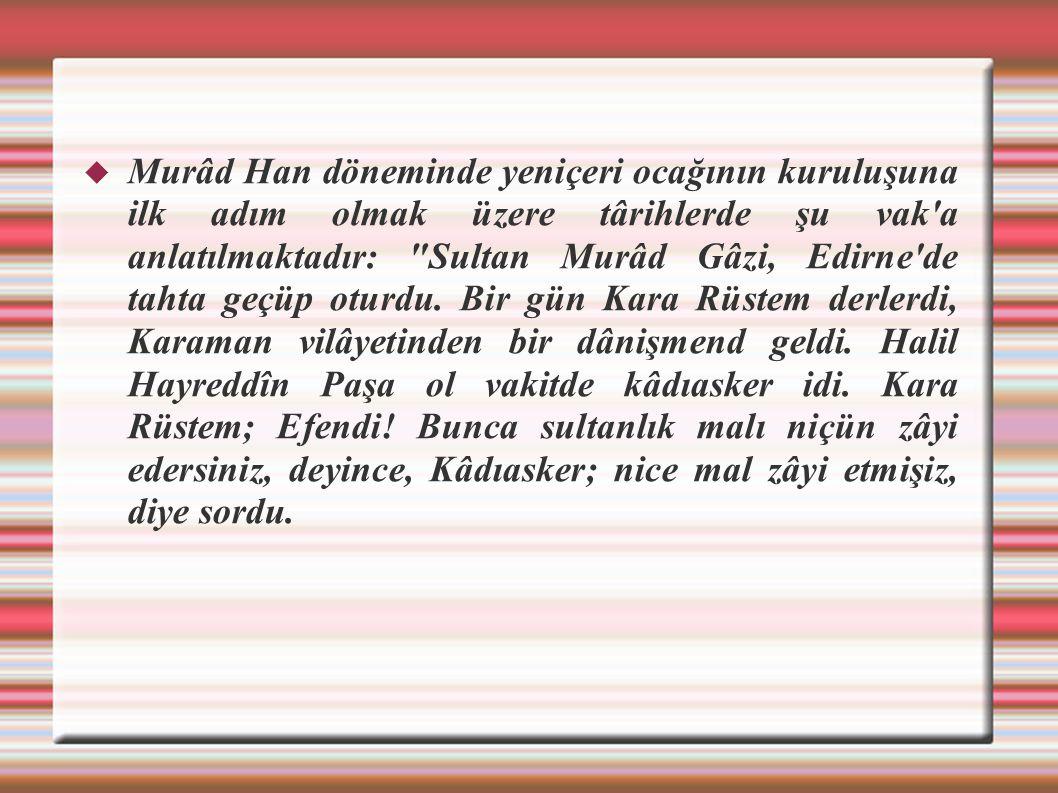  Murâd Han döneminde yeniçeri ocağının kuruluşuna ilk adım olmak üzere târihlerde şu vak'a anlatılmaktadır: