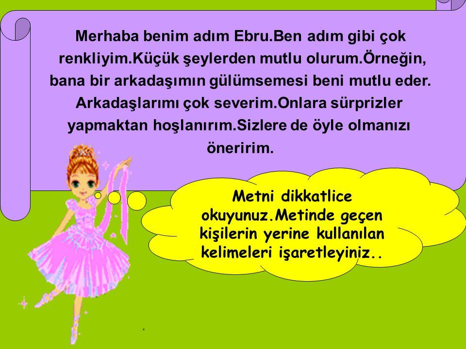Merhaba benim adım Ebru.Ben adım gibi çok renkliyim.Küçük şeylerden mutlu olurum.Örneğin, bana bir arkadaşımın gülümsemesi beni mutlu eder. Arkadaşlar