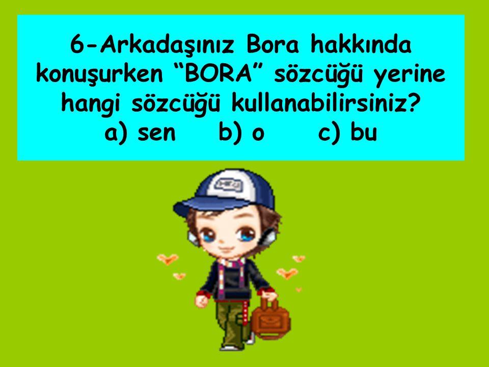 """6-Arkadaşınız Bora hakkında konuşurken """"BORA"""" sözcüğü yerine hangi sözcüğü kullanabilirsiniz? a) sen b) o c) bu"""