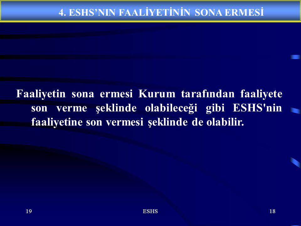 19ESHS18 Faaliyetin sona ermesi Kurum tarafından faaliyete son verme şeklinde olabileceği gibi ESHS nin faaliyetine son vermesi şeklinde de olabilir.