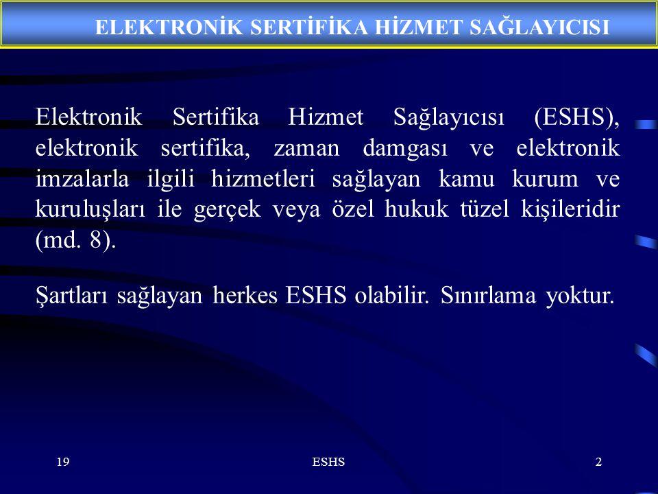 19ESHS2 Elektronik Sertifika Hizmet Sağlayıcısı (ESHS), elektronik sertifika, zaman damgası ve elektronik imzalarla ilgili hizmetleri sağlayan kamu kurum ve kuruluşları ile gerçek veya özel hukuk tüzel kişileridir (md.