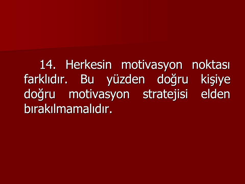 14. Herkesin motivasyon noktası farklıdır. Bu yüzden doğru kişiye doğru motivasyon stratejisi elden bırakılmamalıdır.