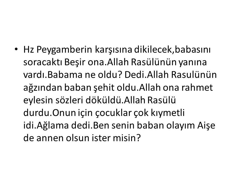 Hz Peygamberin karşısına dikilecek,babasını soracaktı Beşir ona.Allah Rasülünün yanına vardı.Babama ne oldu? Dedi.Allah Rasulünün ağzından baban şehit